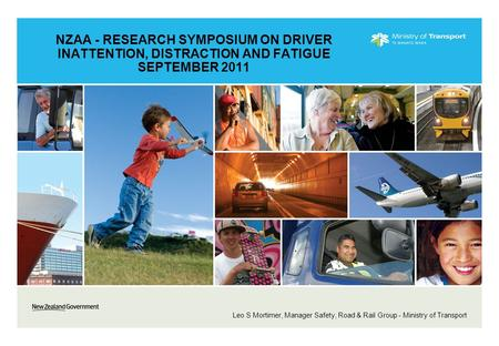 NZAA - RESEARCH SYMPOSIUM ON DRIVER INATTENTION, DISTRACTION AND FATIGUE SEPTEMBER 2011 Leo S Mortimer, Manager Safety, Road & Rail Group - Ministry of.