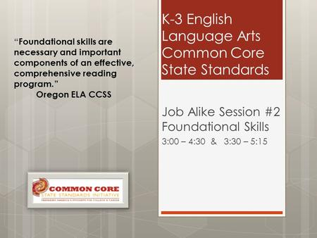 "K-3 English Language Arts Common Core State Standards Job Alike Session #2 Foundational Skills 3:00 – 4:30 & 3:30 – 5:15 "" Foundational skills are necessary."