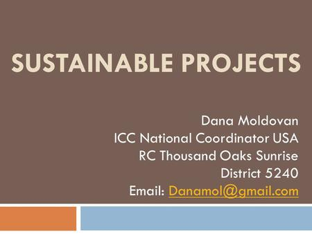 SUSTAINABLE PROJECTS Dana Moldovan ICC National Coordinator USA RC Thousand Oaks Sunrise District 5240