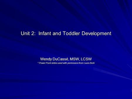 Unit 2: Infant and Toddler Development Wendy DuCassé, MSW, LCSW * Power Point slides used with permission from Laura Berk.