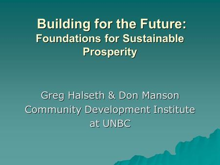 Greg Halseth & Don Manson Community Development Institute at UNBC Building for the Future: Foundations for Sustainable Prosperity Building for the Future: