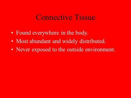 Connective Tissue Found everywhere in the body. Most abundant and widely distributed. Never exposed to the outside environment.