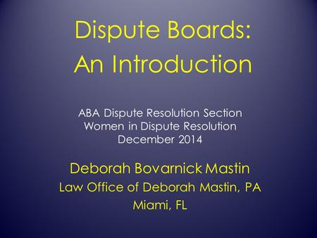ABA Dispute Resolution Section Women in Dispute Resolution December 2014 Dispute Boards: An Introduction Deborah Bovarnick Mastin Law Office of Deborah.