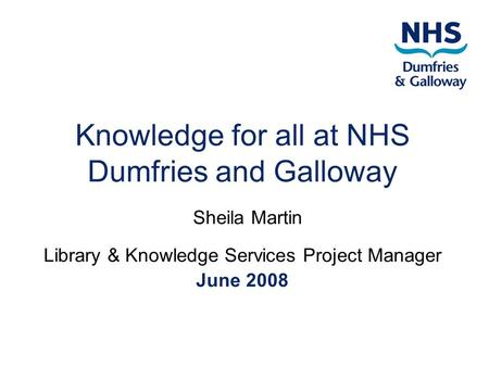 Knowledge for all at NHS Dumfries and Galloway Sheila Martin Library & Knowledge Services Project Manager June 2008.