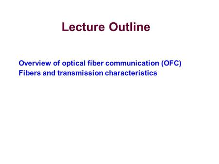Lecture Outline Overview of optical fiber communication (OFC) Fibers and transmission characteristics.
