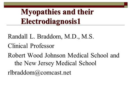 Myopathies and their Electrodiagnosis1 Randall L. Braddom, M.D., M.S. Clinical Professor Robert Wood Johnson Medical School and the New Jersey Medical.