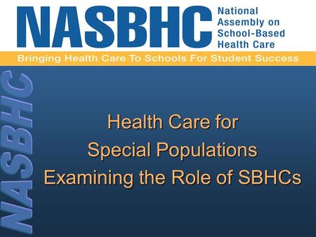 Health Care for Special Populations Examining the Role of SBHCs.