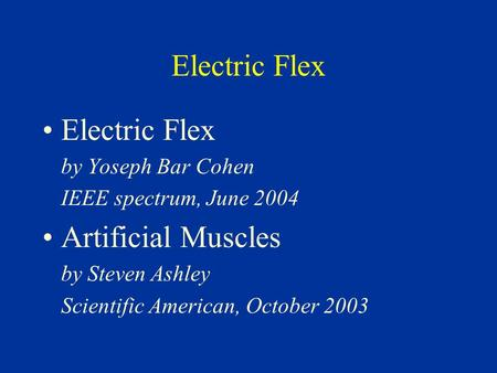 Electric Flex by Yoseph Bar Cohen IEEE spectrum, June 2004 Artificial Muscles by Steven Ashley Scientific American, October 2003.