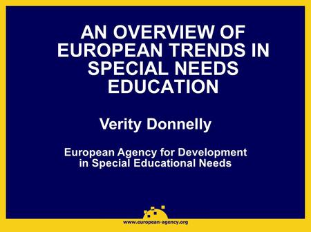 AN OVERVIEW OF EUROPEAN TRENDS IN SPECIAL NEEDS EDUCATION Verity Donnelly European Agency for Development in Special Educational Needs.