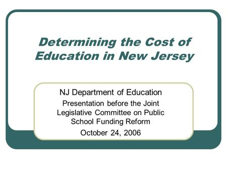 Determining the Cost of Education in New Jersey NJ Department of Education Presentation before the Joint Legislative Committee on Public School Funding.