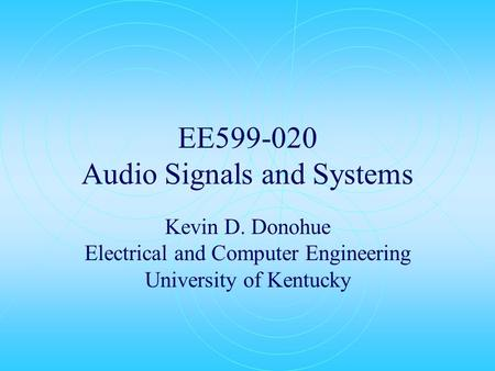 EE599-020 Audio Signals and Systems Kevin D. Donohue Electrical and Computer Engineering University of Kentucky.