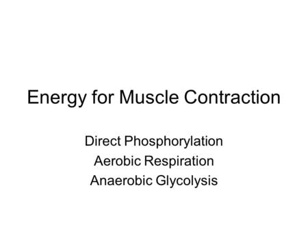 Energy for Muscle Contraction Direct Phosphorylation Aerobic Respiration Anaerobic Glycolysis.