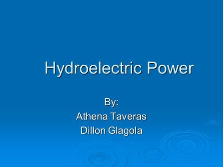 Hydroelectric Power By: Athena Taveras Dillon Glagola.