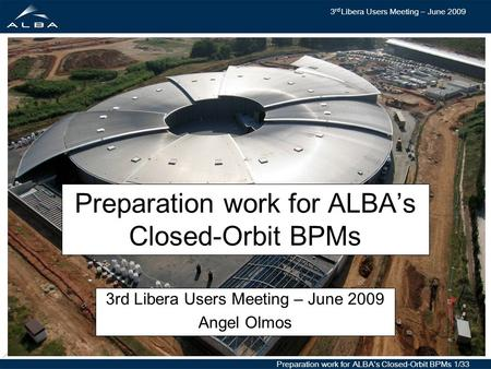 3 rd Libera Users Meeting – June 2009 Preparation work for ALBA's Closed-Orbit BPMs 1/33 Preparation work for ALBA's Closed-Orbit BPMs 3rd Libera Users.