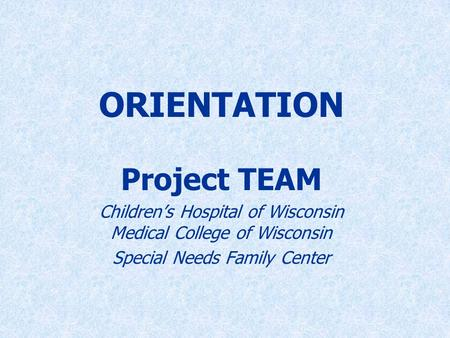 ORIENTATION Project TEAM Children's Hospital of Wisconsin Medical College of Wisconsin Special Needs Family Center.