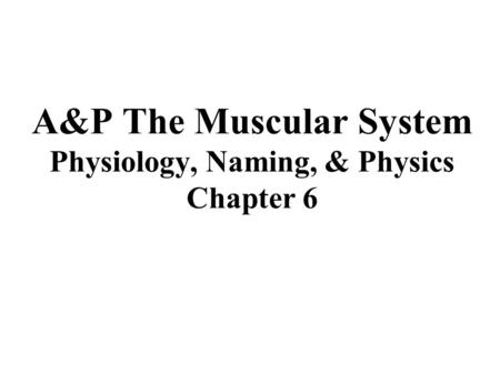A&P The Muscular System Physiology, Naming, & Physics Chapter 6.