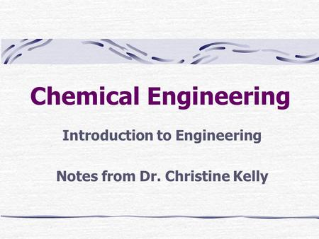Chemical Engineering Introduction to Engineering Notes from Dr. Christine Kelly.