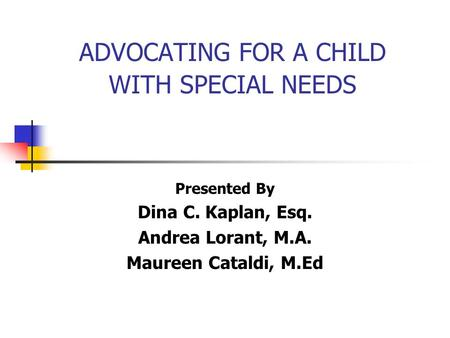 ADVOCATING FOR A CHILD WITH SPECIAL NEEDS Presented By Dina C. Kaplan, Esq. Andrea Lorant, M.A. Maureen Cataldi, M.Ed.