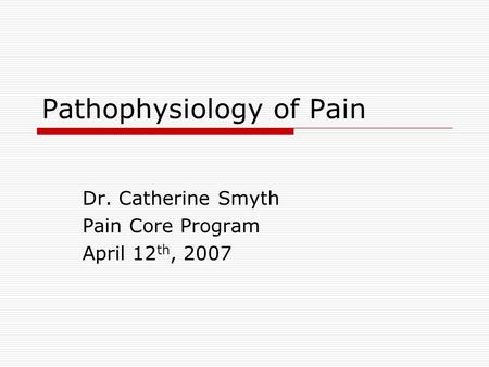 Pathophysiology of Pain Dr. Catherine Smyth Pain Core Program April 12 th, 2007.