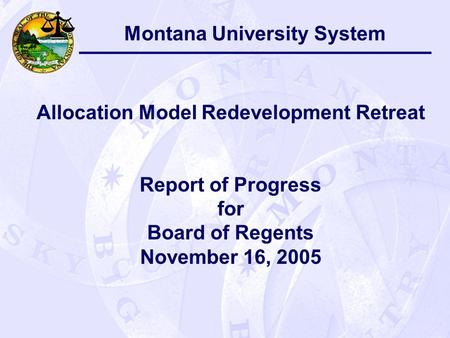 Montana University System Allocation Model Redevelopment Retreat Report of Progress for Board of Regents November 16, 2005.