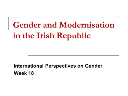 Gender and Modernisation in the Irish Republic International Perspectives on Gender Week 18.