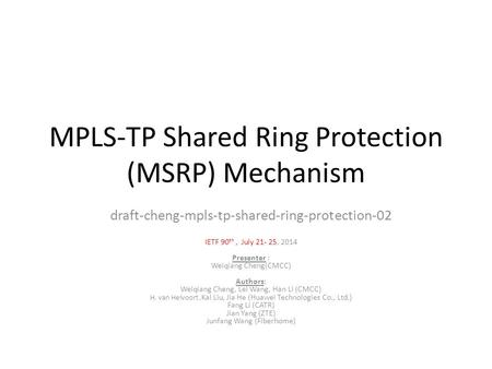 MPLS-TP Shared Ring Protection (MSRP) Mechanism draft-cheng-mpls-tp-shared-ring-protection-02 IETF 90 th, July 21- 25, 2014 Presenter : Weiqiang Cheng(CMCC)