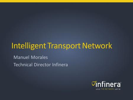 1 | Infinera Copyright 2013 © Intelligent Transport Network Manuel Morales Technical Director Infinera.