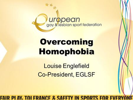Overcoming Homophobia Louise Englefield Co-President, EGLSF.