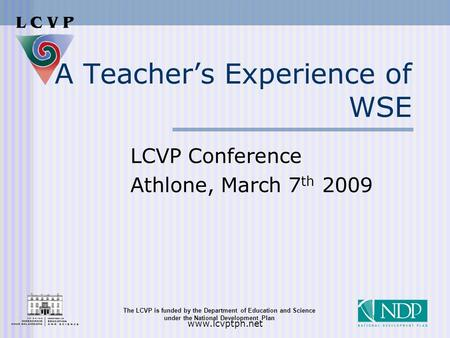 The LCVP is funded by the Department of Education and Science under the National Development Plan www.lcvptpn.net A Teacher's Experience of WSE LCVP Conference.