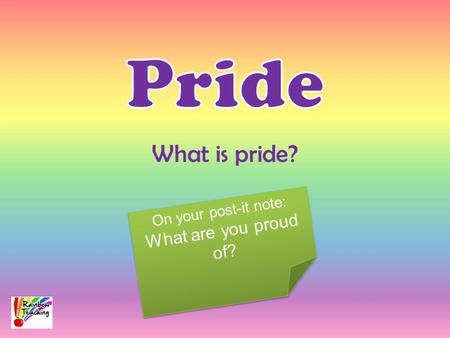 What is pride? On your post-it note: What are you proud of? On your post-it note: What are you proud of?