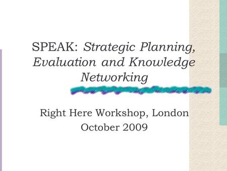 SPEAK: Strategic Planning, Evaluation and Knowledge Networking Right Here Workshop, London October 2009.