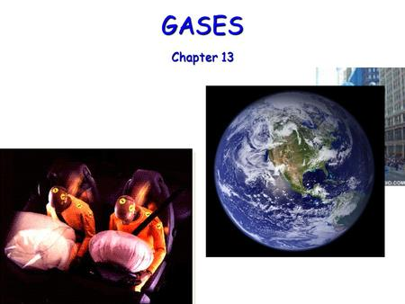GASES Chapter 13 Importance of Gases Airbags fill with N 2 gas in an accident. Airbags fill with N 2 gas in an accident. Gas is generated by the decomposition.
