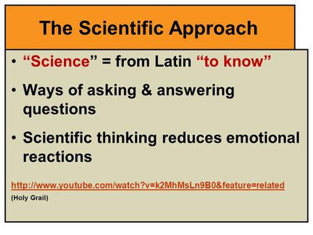 "The Scientific Approach ""Science"" = from Latin ""to know"" Ways of asking & answering questions Scientific thinking reduces emotional reactions"