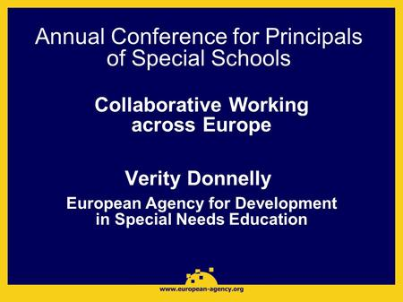 Annual Conference for Principals of Special Schools Collaborative Working across Europe Verity Donnelly European Agency for Development in Special Needs.