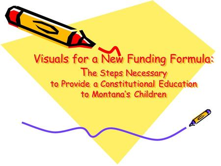 Visuals for a New Funding Formula: T he Steps Necessary to Provide a Constitutional Education to Montana's Children.