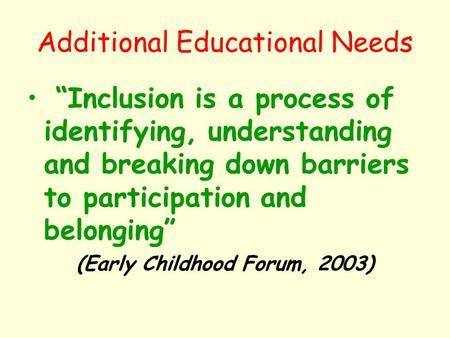 "Additional Educational Needs ""Inclusion is a process of identifying, understanding and breaking down barriers to participation and belonging"" (Early Childhood."