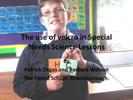 The use of velcro in Special Needs Science Lessons By Patrick Organ and Barbara Watson The Forest School, Knaresborough.