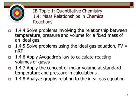 1 IB Topic 1: Quantitative Chemistry 1.4: Mass Relationships in Chemical Reactions  1.4.4 Solve problems involving the relationship between temperature,