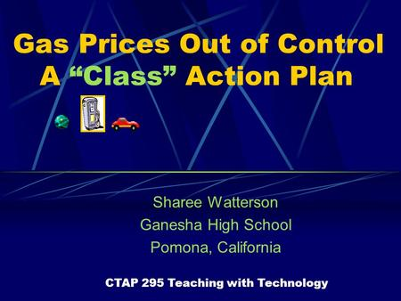 "Gas Prices Out of Control A ""Class"" Action Plan Sharee Watterson Ganesha High School Pomona, California CTAP 295 Teaching with Technology."
