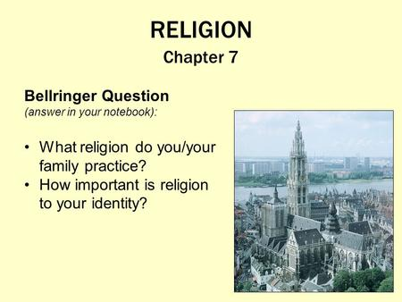 RELIGION Chapter 7 Bellringer Question (answer in your notebook): What religion do you/your family practice? How important is religion to your identity?