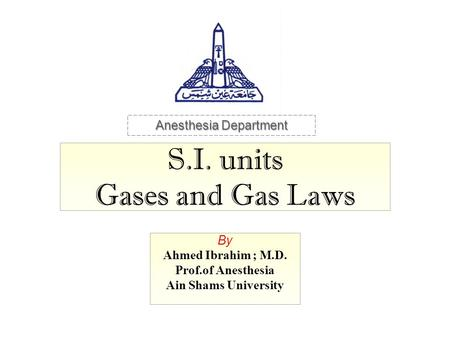 S.I. units Gases and Gas Laws By Ahmed Ibrahim ; M.D. Prof.of Anesthesia Ain Shams University Anesthesia Department.