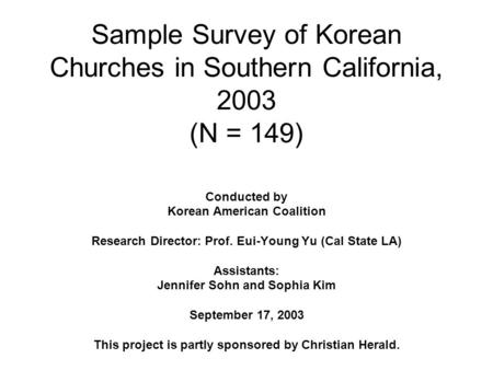 Sample Survey of Korean Churches in Southern California, 2003 (N = 149) Conducted by Korean American Coalition Research Director: Prof. Eui-Young Yu (Cal.