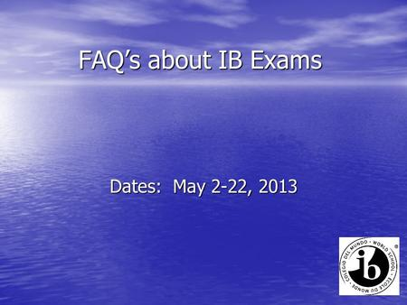 FAQ's about IB Exams Dates: May 2-22, 2013. Q. How do I know when my exams are? A. You received a personalized exam schedule and your pincodes. Let Ms.