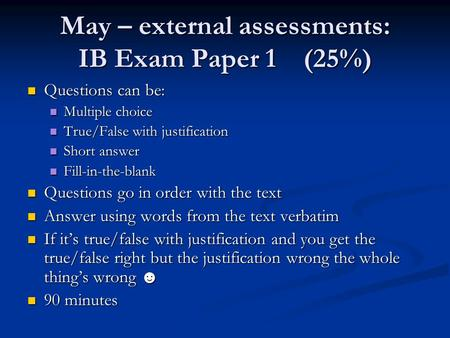 May – external assessments: IB Exam Paper 1(25%) Questions can be: Questions can be: Multiple choice Multiple choice True/False with justification True/False.
