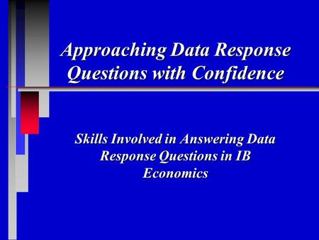 Approaching Data Response Questions with Confidence Skills Involved in Answering Data Response Questions in IB Economics.
