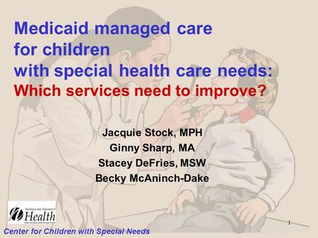 Center for Children with Special Needs 1 Medicaid managed care for children with special health care needs: Which services need to improve? Jacquie Stock,