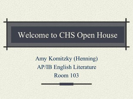 Welcome to CHS Open House Amy Komitzky (Henning) AP/IB English Literature Room 103.