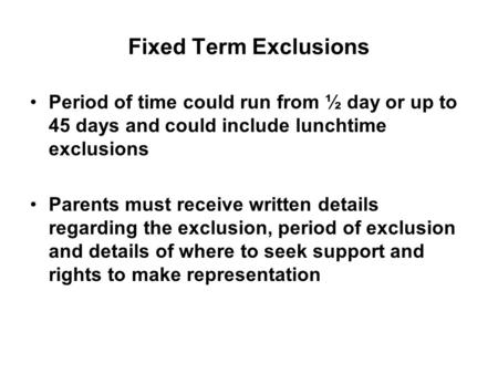Fixed Term Exclusions Period of time could run from ½ day or up to 45 days and could include lunchtime exclusions Parents must receive written details.