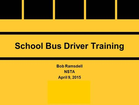 School Bus Driver Training Bob Ramsdell NSTA April 9, 2015.