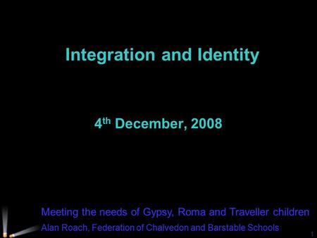 Meeting the needs of Gypsy, Roma and Traveller children Alan Roach, Federation of Chalvedon and Barstable Schools 1 Integration and Identity 4 th December,